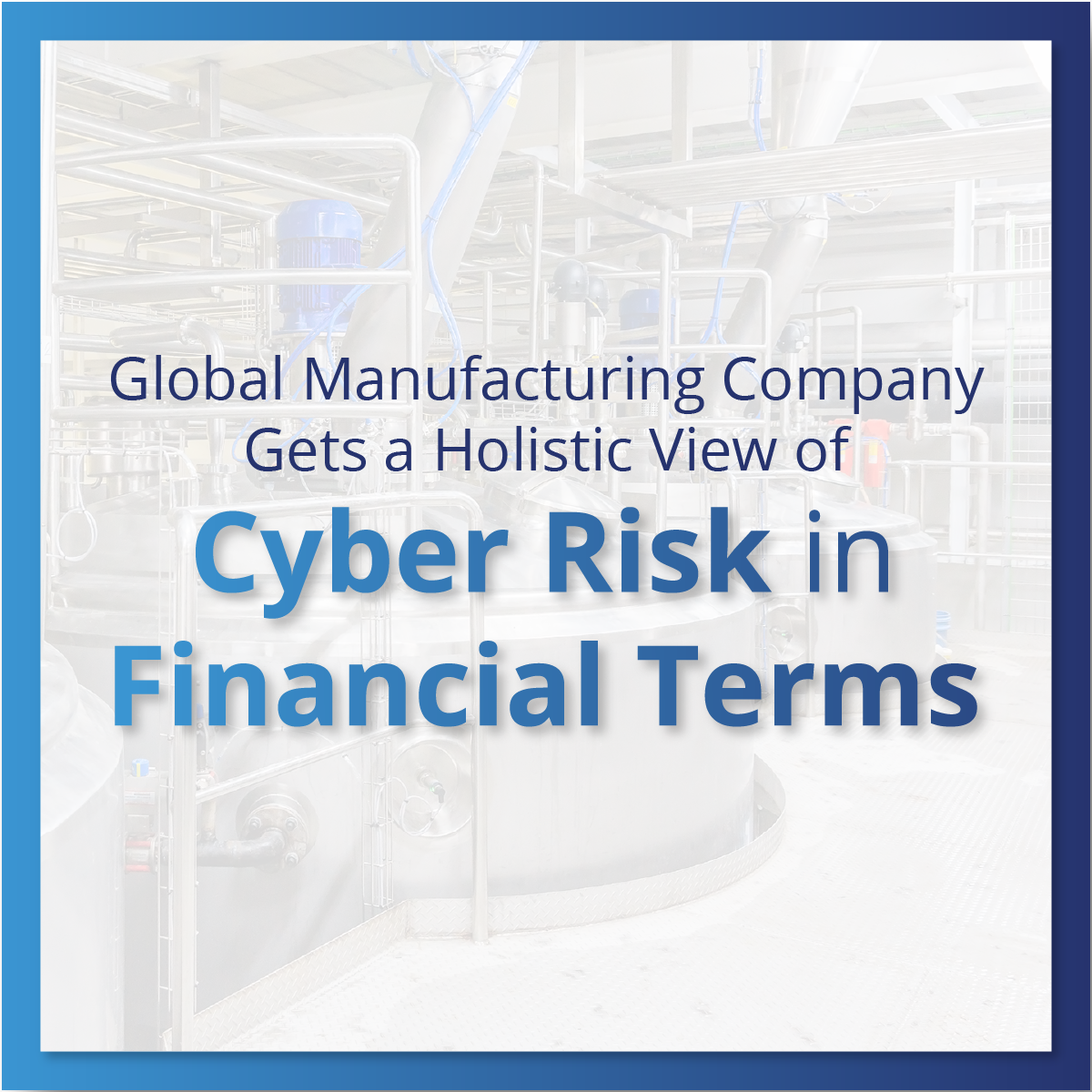 Global Manufacturing Company Gets a Holistic View of Cyber Risk in Financial Terms