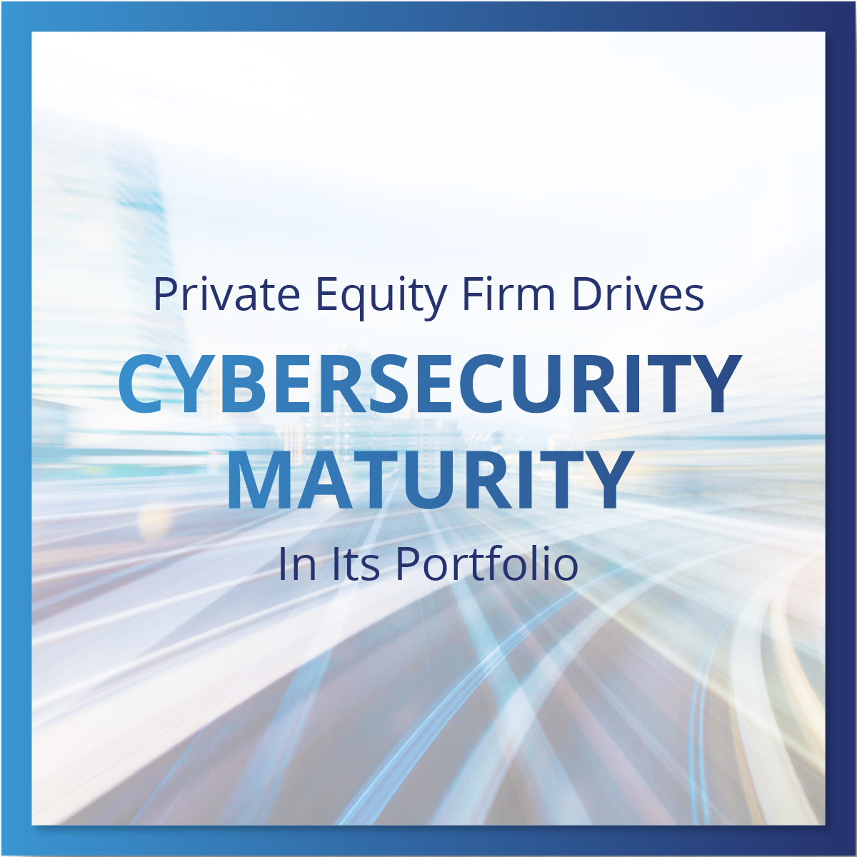 Private Equity Firm Drives Cybersecurity Maturity in its Portfolio