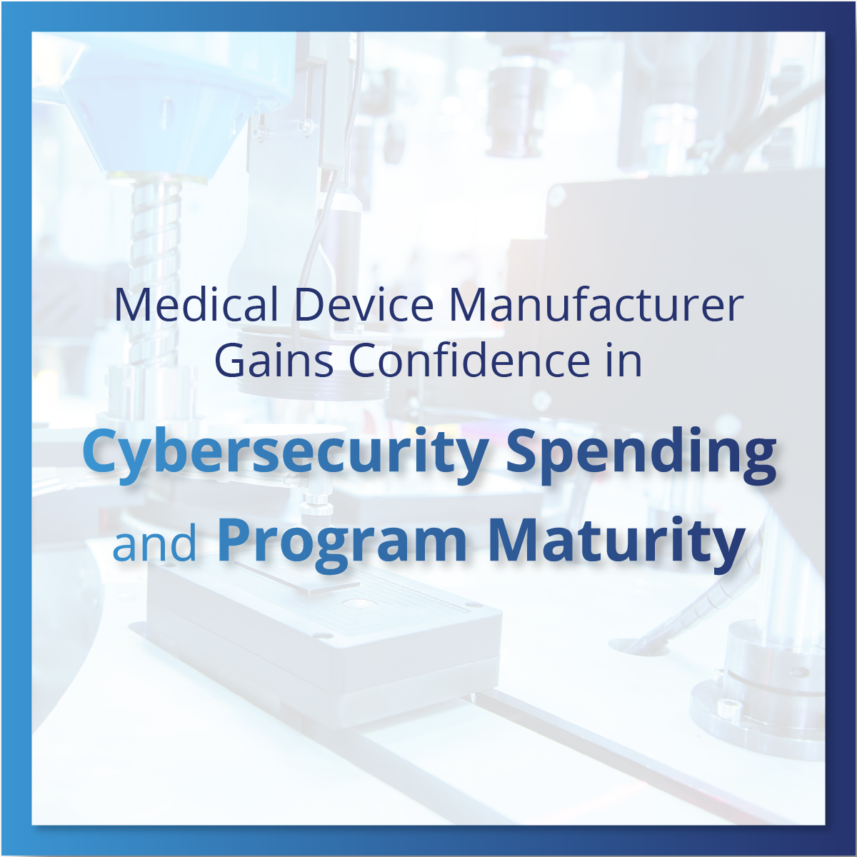 Medical Device Manufacturer Gains Confidence in Cybersecurity Spending and Program Maturity